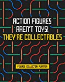 Action Figures Aren't Toys! They're Collectables: Figures Collector Planner Keep Track Of Upcoming Releases Trading Figures And Wishlist Design