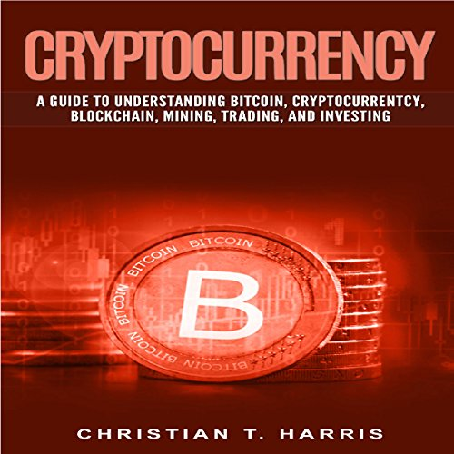 Cryptocurrency: A Guide to Understanding Bitcoin, Cryptocurrentcy, Blockchain, Mining, Trading, and Investing audiobook cover art