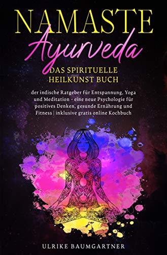 Namaste Ayurveda - das spirituelle Heilkunst Buch: Der indische Ratgeber für Entspannung, Yoga und Meditation - eine neue Psychologie für positives Denken, gesunde Ernährung und Fitness