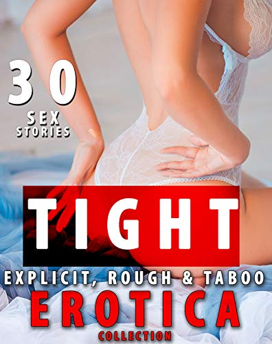 TIGHT: 30 EXPLICIT, ROUGH TABOO EROTICA SEX STORIES COLLECTION