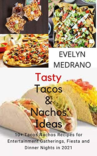 Tasty Tacos and Nachos Ideas: 10+ Tacos Nachos Recipes for Entertainment Gatherings, Fiesta and Dinner Nights in 2021. (English Edition)