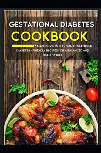 GESTATIONAL DIABETES COOKBOOK: 7 Manuscripts in 1 – 300+ Gestational Diabetes - friendly recipes for a balanced and healthy diet