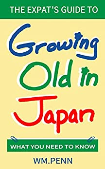 [Wm. Penn]のThe Expat's Guide to Growing Old in Japan: What You Need to Know (English Edition)