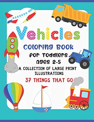 Vehicle Coloring Book for Toddlers Ages 2-5: 37 Large Print Illustrations Of Things That Go; Including Cars, Trucks, Construction Vehicles, Buses, ... Books for Kids and Toddlers 2-4 Years: 1