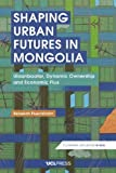 Plueckhahn, R: Shaping Urban Futures in Mongolia: Ulaanbaatar, Dynamic Ownership and Economic Flux (Economic Exposures in Asia) - Rebekah Plueckhahn