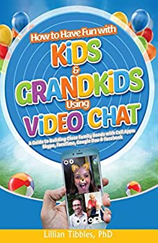 How to Have Fun with Kids and Grandkids Using Video Chat  A Guide to Building Close Family Bonds with Chat Apps  Skype FaceTime Google Duo and Facebook