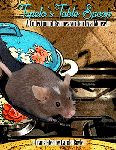Tupelo's Table Spoon: A collection of recipes written by a Mouse !