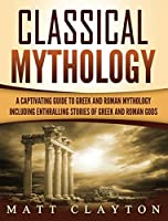 Classical Mythology: Captivating Stories of Greek and Roman Gods, Heroes, and Mythological Creatures