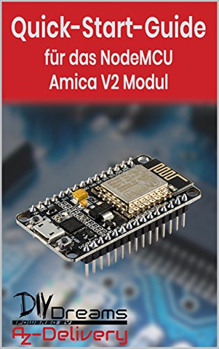 NodeMCU Amica V2 ESP8266 - Der offizielle Quick-Start-Guide: Arduino, Raspberry Pi und Mikrocontroller (German Edition)