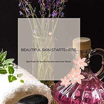 Beautiful Skin Starts Here - Spa Music For Soul Purification And Inner Peace