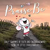 Praise Be: Daily Squeaks Of Faith & Encouragement From Little Church Mouse