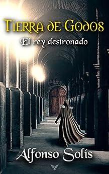TIERRA DE GODOS, el rey destronado: La historia de la pérdida de Hispania de [Alfonso Solís]