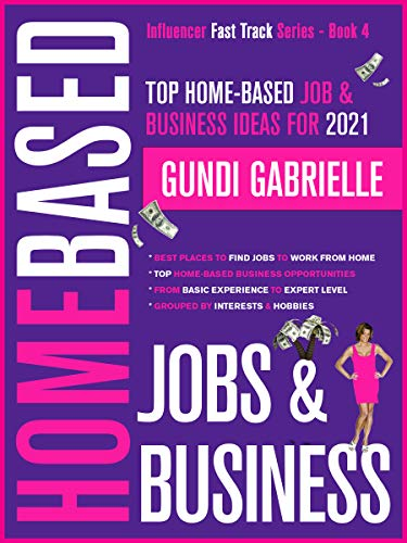 Top Home-Based Job & Business Ideas for 2021!: Best Places to Find Work at Home Jobs grouped by Interests & Hobbies - Basic to Expert Level (Influencer Fast Track® Series Book 4)