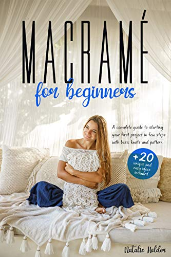 MACRAMÉ FOR BEGINNERS: A Complete Guide to Starting your First Project in FEW STEPS with Basic Knots and Patterns. +20 UNIQUE and EASY Ideas Included