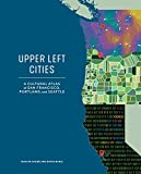 Upper Left Cities: A Cultural Atlas of San Francisco, Portland, and Seattle
