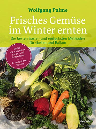 Frisches Gemüse im Winter ernten: Die besten Sorten und einfachsten Methoden für Garten und Balkon. Poster mit praktischem Anbau- und Erntekalender. ... und Erntekalender. 77 verschiedene Gemse
