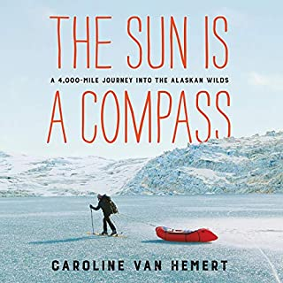 The Sun Is a Compass     A 4,000-Mile Journey into the Alaskan Wilds              By:                                                                                                                                 Caroline Van Hemert                               Narrated by:                                                                                                                                 Xe Sands                      Length: 9 hrs and 2 mins     29 ratings     Overall 4.5
