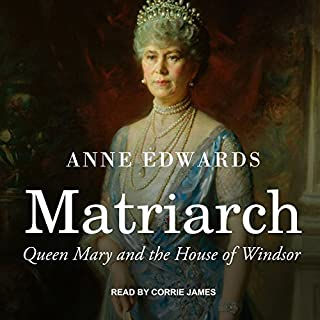 Matriarch     Queen Mary and the House of Windsor              By:                                                                                                                                 Anne Edwards                               Narrated by:                                                                                                                                 Corrie James                      Length: 16 hrs and 36 mins     1,498 ratings     Overall 4.5