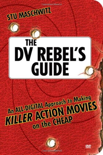 The DV Rebel's Guide: An All-Digital Approach to Making Killer Action...