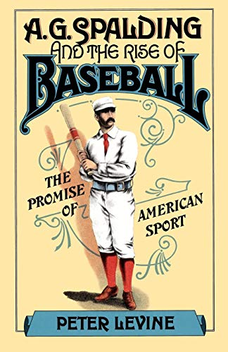 A.G. Spalding and the Rise of Baseball: The Promise of American Sport
