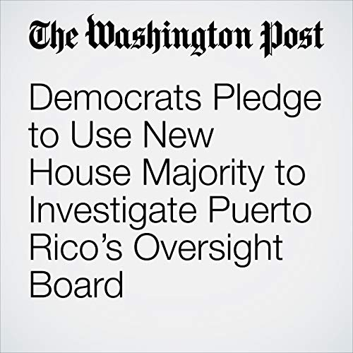 Democrats Pledge to Use New House Majority to Investigate Puerto Rico's Oversight Board audiobook cover art