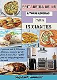 fritadeira de ar livro de receitas para iniciantes: O guia com mais de 200 receitas deliciosas e acessíveis; que são fáceis de assar, fritar, e grelhar para sua satisfação e para uma boa saúde