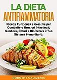 La Dieta Anti infiammatoria: Ricette Funzionali e Creative per Combattere Bruciori Intestinali, Gonfiore, Dolori e Rinforzare il Tuo Sistema Immunitario (Diete Funzionali e Salutari Vol. 3)