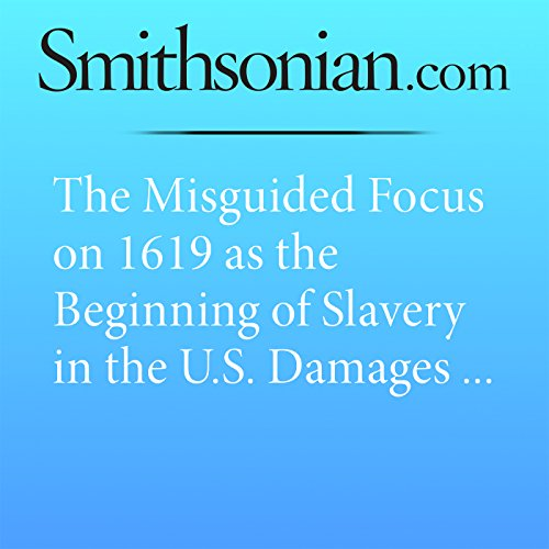 The Misguided Focus on 1619 as the Beginning of Slavery in the U.S. Damages Our Understanding of American History                   By:                                                                                                                                 Michael Guasco                               Narrated by:                                                                                                                                 Mark Schectman                      Length: 8 mins     Not rated yet     Overall 0.0