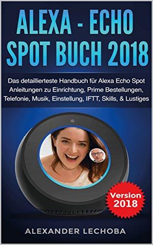 Alexa - Echo Spot Buch 2018: Das detaillierteste Handbuch für Alexa Echo Spot - Anleitungen zu Einrichtung, Prime Bestellungen, Telefonie, Musik, Einstellung, ... Skills, & Lustiges - 2018 (German Edition)