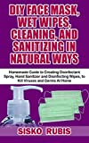 DIY FACE MASK, WET WIPES, CLEANING, AND SANITIZING IN NATURAL WAYS : Homemade Guide to Creating Disinfectant Spray, Hand Sanitizer and Disinfecting Wipes, to Kill Viruses and Germs At Home