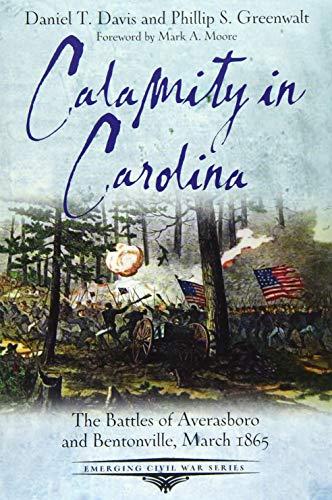Calamity in Carolina: The Battles of Averasboro and Bentonville, March 1865 (Emerging Civil War Series)