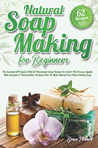 Natural Soap Making For Beginners: The Essential DIY Guide With 62 Homemade Soap Recipes For Cold & Hot Process, Liquid, Melt-and-pour & Hand-milled. Includes How To Make Money From Home Selling Soap