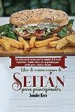 Libro de cocina vegana de seitán para principiantes: Una colección de recetas para los amantes de la carne vegetariana | Comida sana y rica en proteínas para perder peso y sentirse vibrante