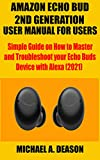 AMAZON ECHO BUD 2ND GENERATION USER MANUAL FOR USERS: Simple Guide on How to Master and Troubleshoot your Echo Buds Device with Alexa (2021) (English Edition)