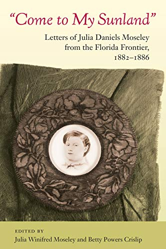 Come to My Sunland: Letters of Julia Daniels Moseley from the Florida Frontier, 1882-1886 (Florida History and Culture) (English Edition)