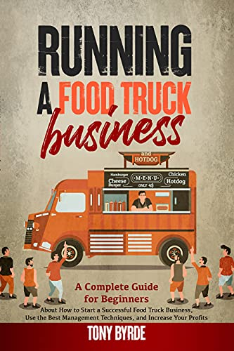 Running a Food Truck Business: A Complete Guide for Beginners About How to Start a Successful Food Truck Business, Use the Best Management Techniques, and Increase Your Profits by [Tony Byrde]