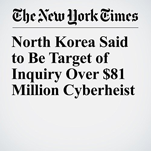 North Korea Said to Be Target of Inquiry Over $81 Million Cyberheist copertina