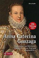 Anna Caterina Gonzaga (1566 -1621): Erzherzogin von Oesterreich, Landesfuerstin von Tirol und Klosterstifterin