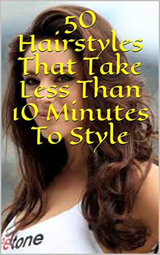 50 Hairstyles That Take Less Than 10 Minutes To Style (English Edition)