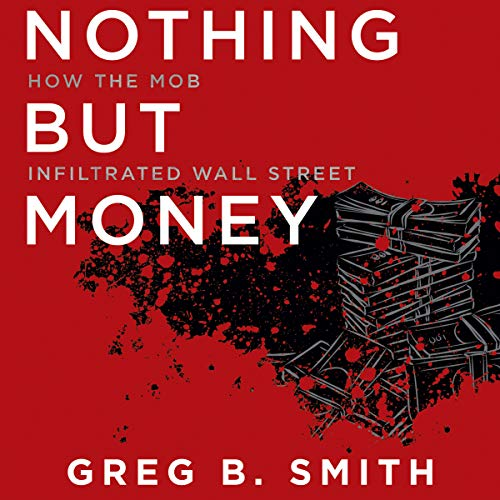 Nothing But Money     How the Mob Infiltrated Wall Street              By:                                                                                                                                 Greg B. Smith                               Narrated by:                                                                                                                                 Peter Berkrot                      Length: 9 hrs and 58 mins     3 ratings     Overall 4.0