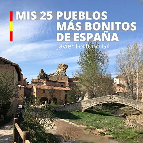 Mis 25 pueblos más bonitos de España [My 25 Most Beautiful Villages in Spain] Audiobook By Javier Fortuño Gil cover art