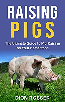 Raising Pigs: The Ultimate Guide to Pig Raising on Your Homestead (Raising Livestock Book 4) by [Dion Rosser]
