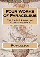 Four Works of Paracelsus (The R.a.m.s. Library of Alchemy)