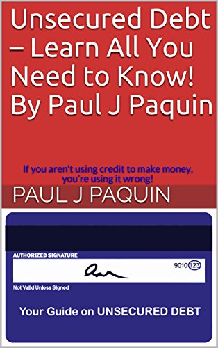 Unsecured Debt – Learn All You Need to Know! By Paul J Paquin: If you aren't using credit to make money, you're using it wrong!