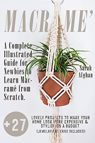 Macramé: A Complete Illustrated Guide for Newbies to Learn Macramé From Scratch. +27 Lovely Projects to Make Your Home Look More Expensive and Stylish On a Budget