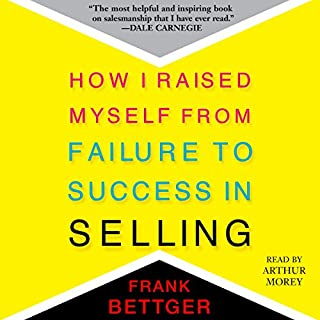 How I Raised Myself from Failure to Success in Selling                   By:                                                                                                                                 Frank Bettger                               Narrated by:                                                                                                                                 Arthur Morey                      Length: 6 hrs and 15 mins     1,070 ratings     Overall 4.8