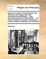 Epicurus's Morals. Translated from the Greek by John Digby, Esq; With Comments and Reflections ... Also Isocrates His Advice to Demonicus. ... to Which Is Added, an Essay on Epicurus's Morals. Written by Monsieur St. Evremont