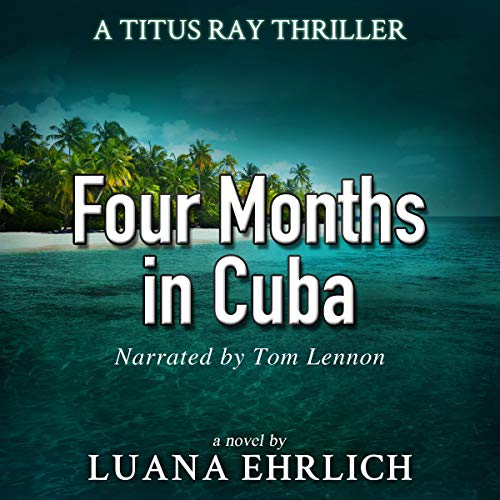 Four Months in Cuba: A Titus Ray Thriller (Volume 4) Audiobook By Luana Ehrlich cover art