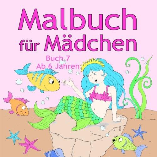 Malbuch für Mädchen Buch 7 ab 6 Jahren: Tolle Motive wie Tiere, Meerjungfrau, Prinzessin, Märchen, Urlaub, Pferde und viele Weitere für Kinder