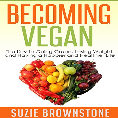 Becoming Vegan Today: The Key to Going Green, Losing Weight and Having a Happier and Healthier Life audiobook cover art